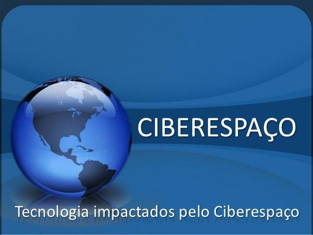 CIBERESPAÇOTecnologia impactados pelo Ciberespaço