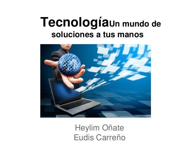 TecnologíaUn mundo de soluciones a tus manos Heylim Oñate Eudis Carreño
