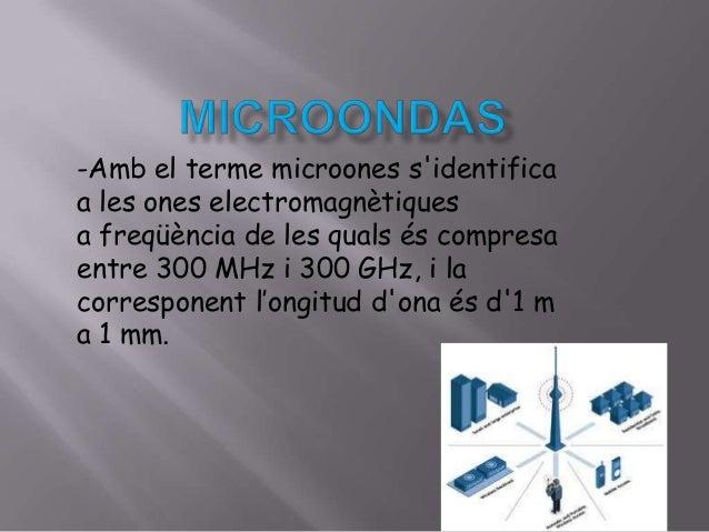 -Amb el terme microones s'identifica a les ones electromagnètiques a freqüència de les quals és compresa entre 300 MHz i 3...