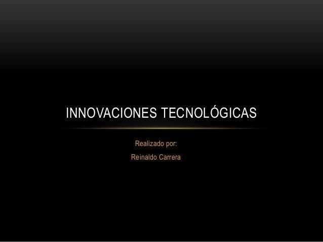 Realizado por: Reinaldo Carrera INNOVACIONES TECNOLÓGICAS