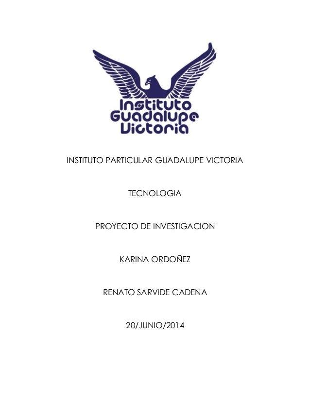 INSTITUTO PARTICULAR GUADALUPE VICTORIA TECNOLOGIA PROYECTO DE INVESTIGACION KARINA ORDOÑEZ RENATO SARVIDE CADENA 20/JUNIO...