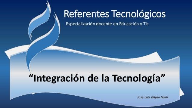 """Referentes Tecnológicos Especialización docente en Educación y Tic José Luis Gilpin Nash """"Integración de la Tecnología"""""""