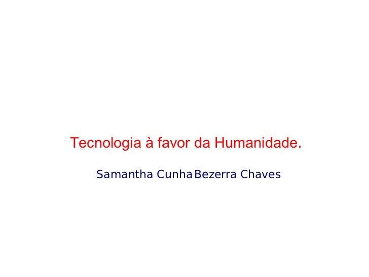 <ul><ul><li>Tecnologia à favor da Humanidade .  </li></ul></ul><ul><ul><li>Samantha Cunha Bezerra Chaves </li></ul></ul>