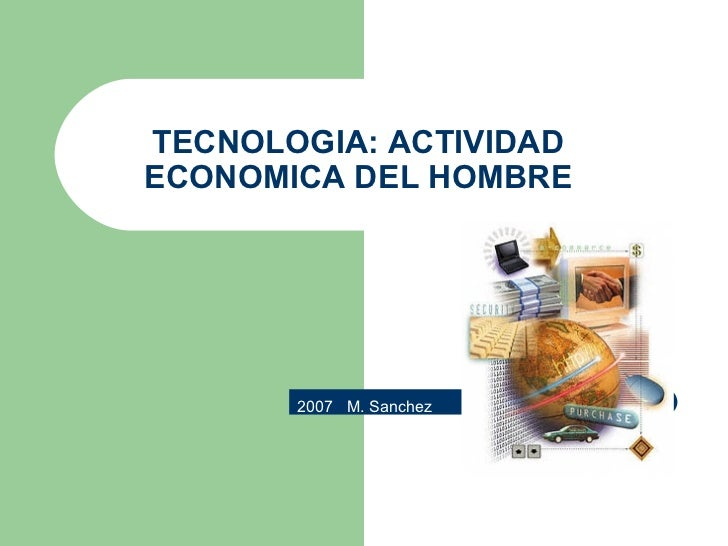 TECNOLOGIA: ACTIVIDAD ECONOMICA DEL HOMBRE 2007  M. Sanchez