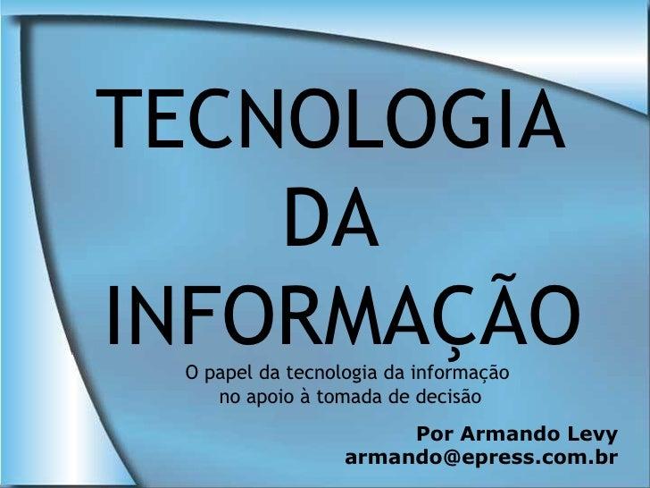 TECNOLOGIA     DA INFORMAÇÃO  O papel da tecnologia da informação     no apoio à tomada de decisão                        ...