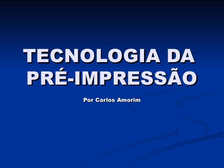 TECNOLOGIA DA  PRÉ-IMPRESSÃO Por Carlos Amorim