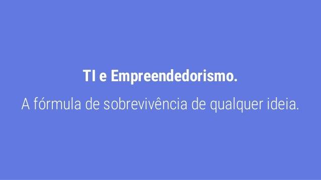 TI e Empreendedorismo. A fórmula de sobrevivência de qualquer ideia.