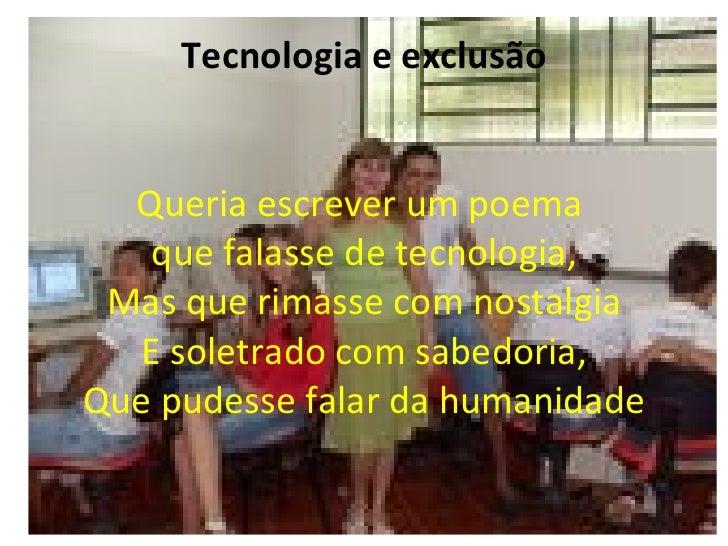 Tecnologia e exclusão     Queria escrever um poema    que falasse de tecnologia,  Mas que rimasse com nostalgia   E soletr...