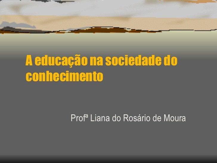 A educação na sociedade do conhecimento Profª Liana do Rosário de Moura