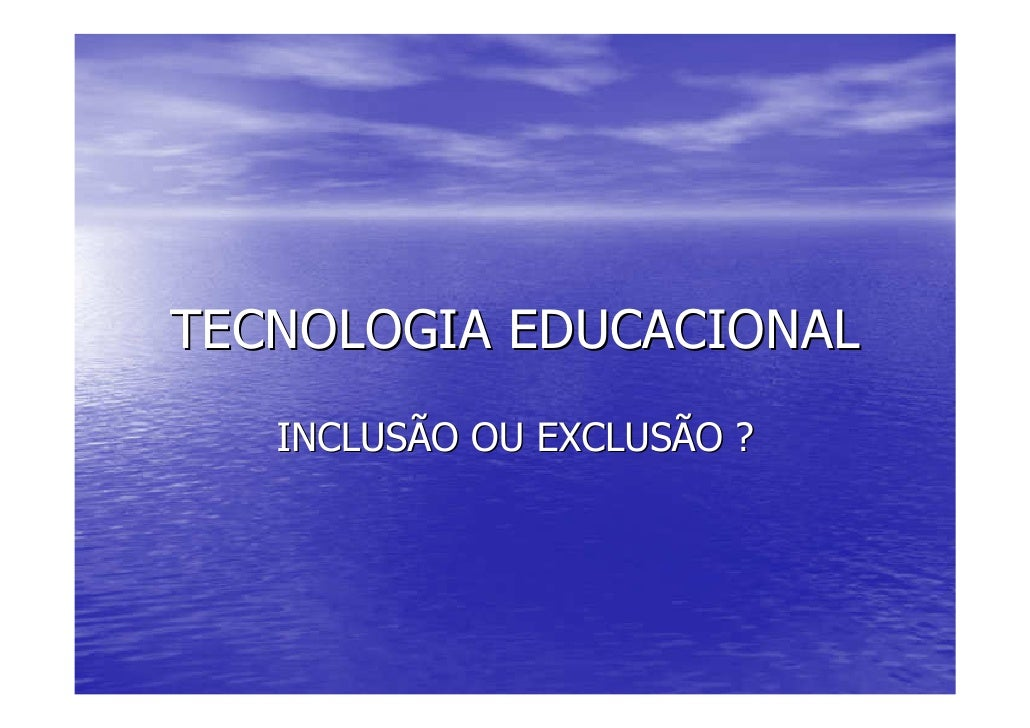 TECNOLOGIA EDUCACIONAL    INCLUSÃO OU EXCLUSÃO ?