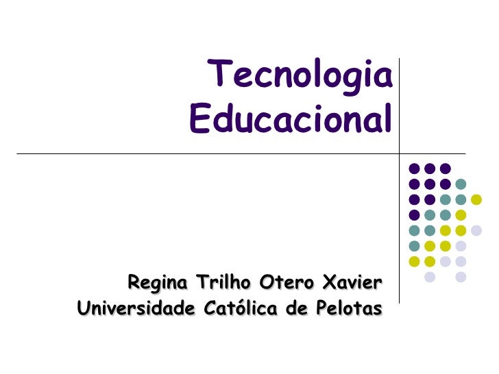 Tecnologia Educacional Regina Trilho Otero Xavier Universidade Católica de Pelotas