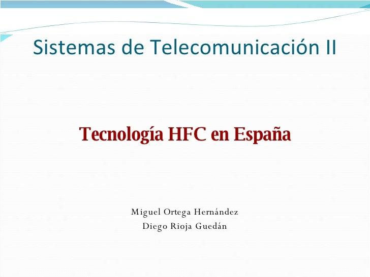 Sistemas de Telecomunicación II <ul><li>Tecnología HFC en España </li></ul><ul><li>Miguel Ortega Hernández </li></ul><ul><...