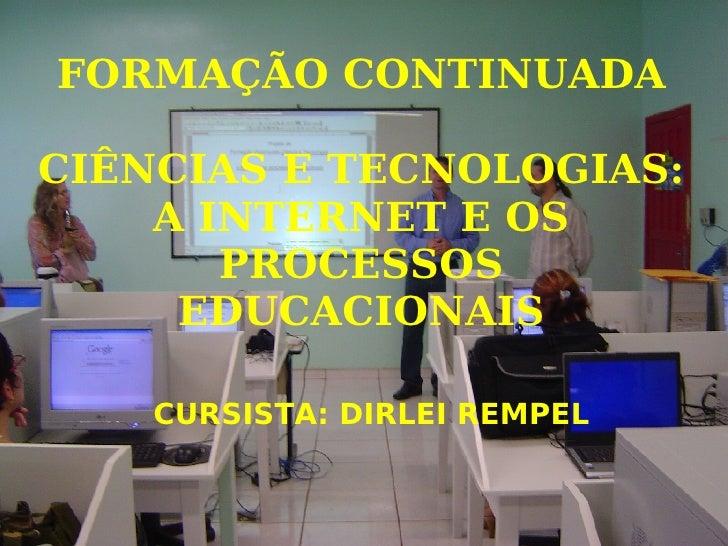 FORMAÇÃO CONTINUADA CIÊNCIAS E TECNOLOGIAS: A INTERNET E OS PROCESSOS EDUCACIONAIS <ul><ul><li>CURSISTA: DIRLEI REMPEL </l...