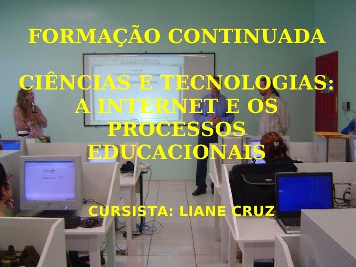FORMAÇÃO CONTINUADA CIÊNCIAS E TECNOLOGIAS: A INTERNET E OS PROCESSOS EDUCACIONAIS <ul><ul><li>CURSISTA: LIANE CRUZ </li><...