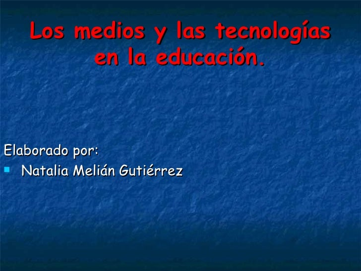 Los medios y las tecnologías en la educación. <ul><li>Elaborado por: </li></ul><ul><li>Natalia Melián Gutiérrez </li></ul>