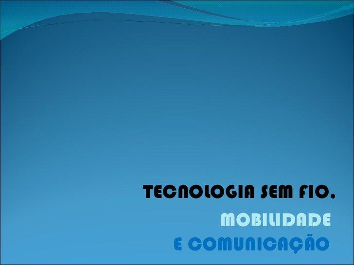 TECNOLOGIA SEM FIO, MOBILIDADE E COMUNICAÇÃO