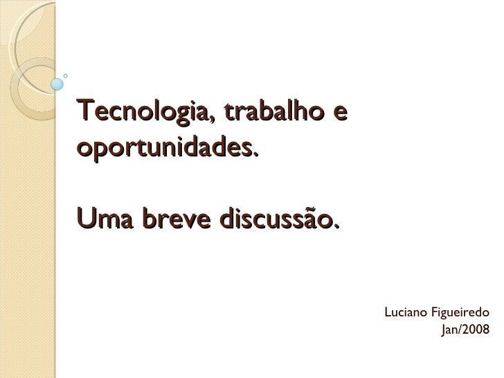 Tecnologia, trabalho e oportunidades. Uma breve discussão. Luciano Figueiredo Jan /2008