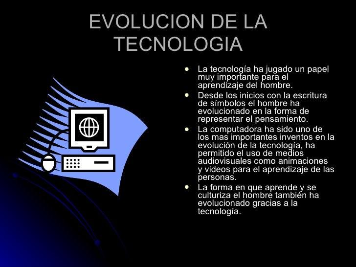 EVOLUCION DE LA TECNOLOGIA <ul><li>La tecnología ha jugado un papel muy importante para el aprendizaje del hombre. </li></...