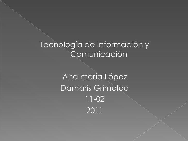 Tecnología de Información y Comunicación<br />Ana maría López<br />Damaris Grimaldo<br />11-02<br />2011<br />