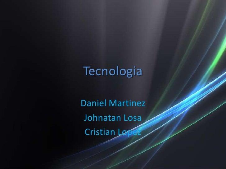 Tecnologia<br />Daniel Martinez<br />Johnatan Losa<br />Cristian Lopez<br />