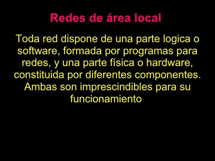 Redes de área local Toda red dispone de una parte logica o software, formada por programas para redes, y una parte física ...