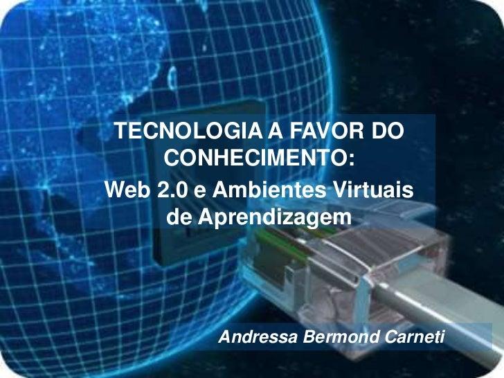 TECNOLOGIA A FAVOR DO CONHECIMENTO:<br />Web 2.0 e Ambientes Virtuais de Aprendizagem<br />Andressa BermondCarneti<br />