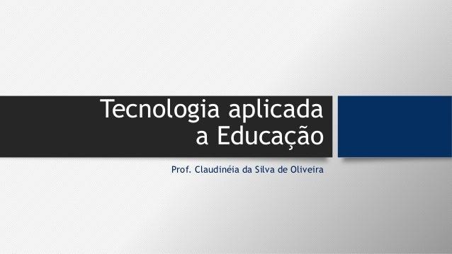 Tecnologia aplicada a Educação Prof. Claudinéia da Silva de Oliveira