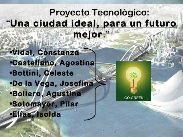 """Proyecto Tecnológico: """"Una ciudad ideal, para un futuro mejor."""" •Vidal, Constanza •Castellano, Agostina •Bottini, Celeste ..."""