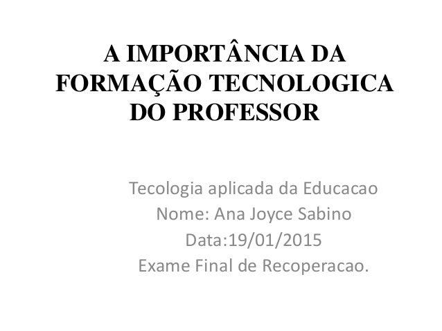 A IMPORTÂNCIA DA FORMAÇÃO TECNOLOGICA DO PROFESSOR Tecologia aplicada da Educacao Nome: Ana Joyce Sabino Data:19/01/2015 E...