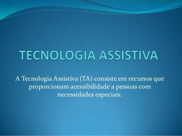 A Tecnologia Assistiva (TA) consiste em recursos que    proporcionam acessibilidade a pessoas com              necessidade...