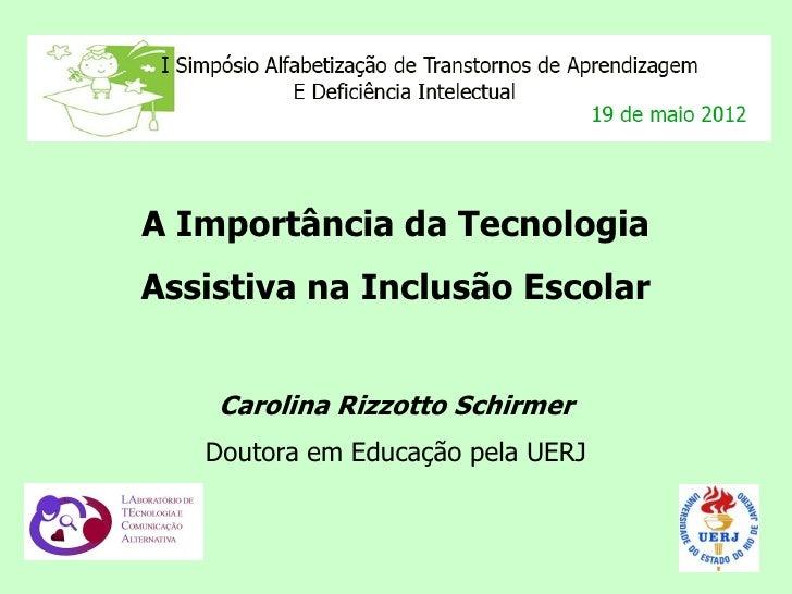 A Importância da TecnologiaAssistiva na Inclusão Escolar    Carolina Rizzotto Schirmer   Doutora em Educação pela UERJ