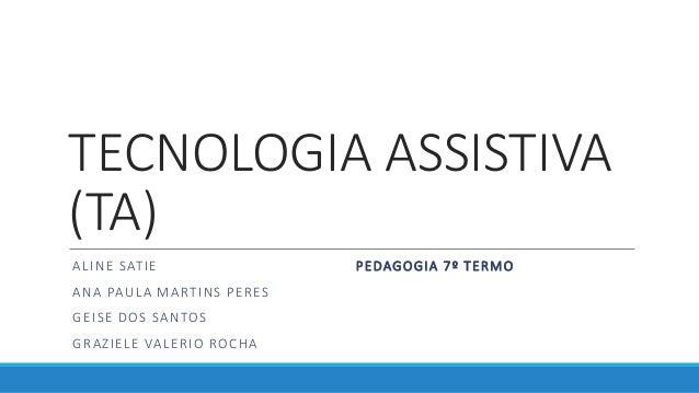 TECNOLOGIA ASSISTIVA (TA) ALINE SATIE ANA PAULA MARTINS PERES GEISE DOS SANTOS GRAZIELE VALERIO ROCHA PEDAGOGIA 7º TERMO