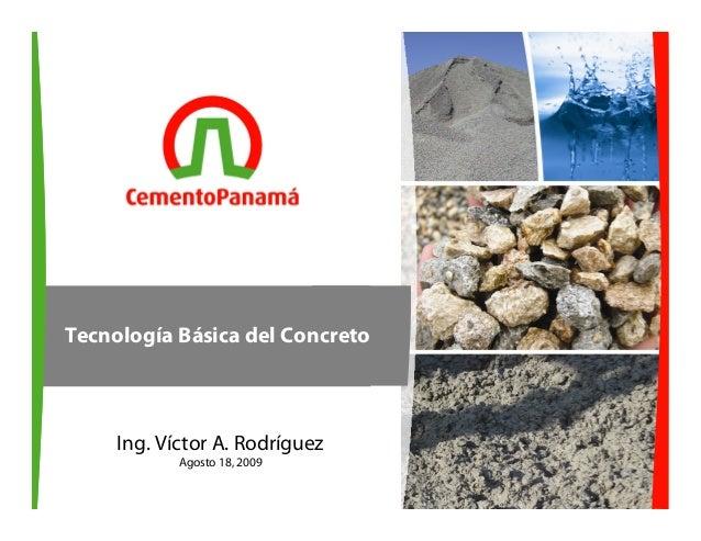 112 de noviembre de 2009Ing. Víctor A. RodríguezAgosto 18, 2009Tecnología Básica del Concreto