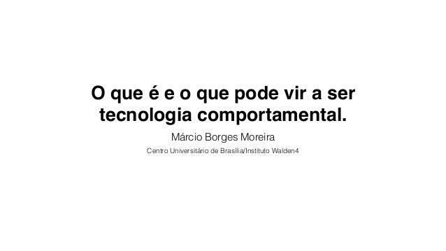 O que é e o que pode vir a ser tecnologia comportamental. Márcio Borges Moreira Centro Universitário de Brasília/Instituto...
