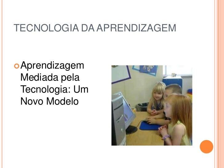 TECNOLOGIA DA APRENDIZAGEM<br />Aprendizagem Mediada pela Tecnologia: Um Novo Modelo<br />