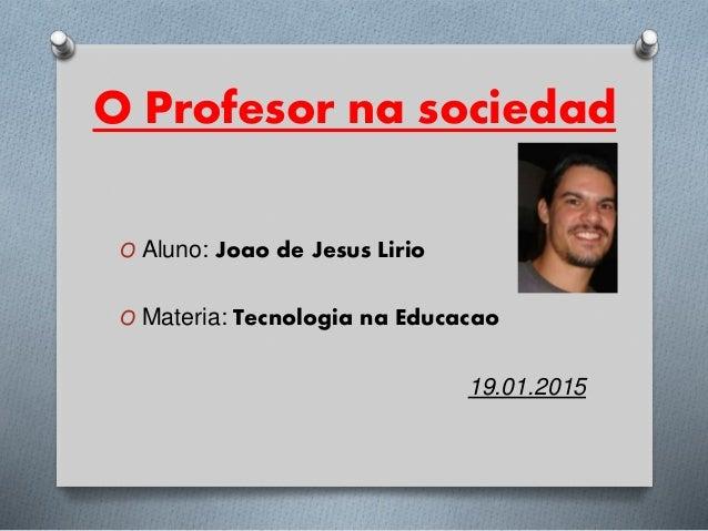 O Profesor na sociedad O Aluno: Joao de Jesus Lirio O Materia: Tecnologia na Educacao 19.01.2015