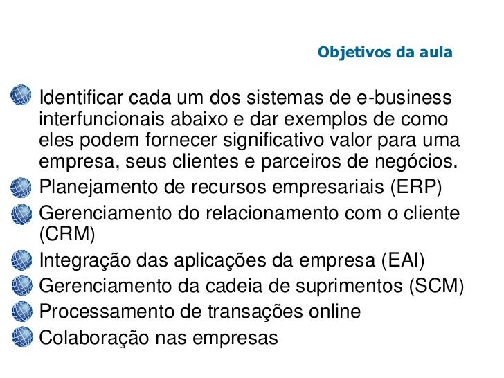 Objetivos da aula• Identificar cada um dos sistemas de e-business  interfuncionais abaixo e dar exemplos de como  eles pod...
