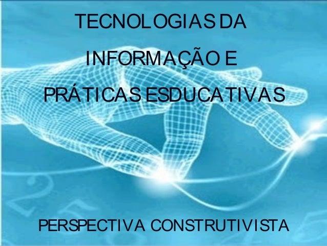 TECNOLOGIAS DA INFORMAÇÃO E PRÁTICAS ESDUCATIVAS  PERSPECTIVA CONSTRUTIVISTA