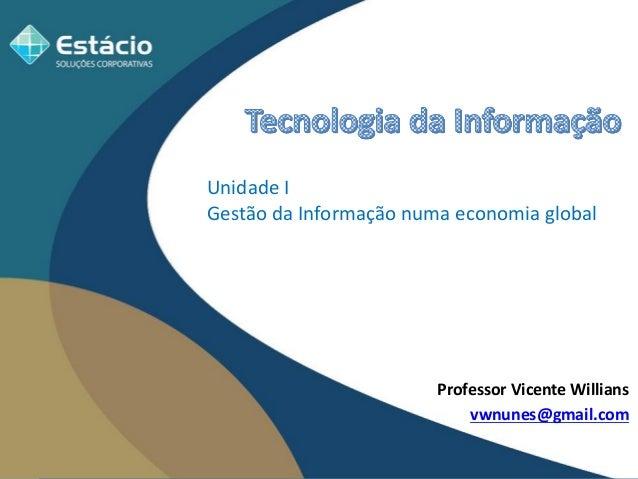 Professor Vicente Willians  vwnunes@gmail.com  Unidade I Gestão da Informação numa economia global