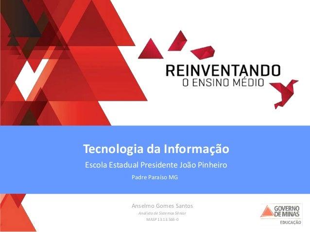 Anselmo Gomes Santos Analista de Sistemas Sênior MASP 13.13.566-0 Tecnologia da Informação Escola Estadual Presidente João...