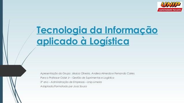 Tecnologia da Informação aplicado à Logística Apresentação do Grupo: Jéssica Oliveira, Andrea Almeida e Fernanda Caires Pa...