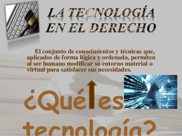 ¿Qué es la El conjunto de conocimientos y técnicas que, aplicados de forma lógica y ordenada, permiten al ser humano modif...