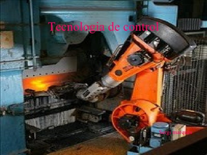 Tecnologia de control <ul><ul><ul><li>Sergi marqués </li></ul></ul></ul>