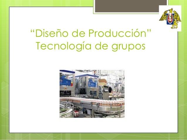 """""""Diseño de Producción""""Tecnología de gruposFacultad de IngenieríaEscuela de Ingeniería Mecánica"""