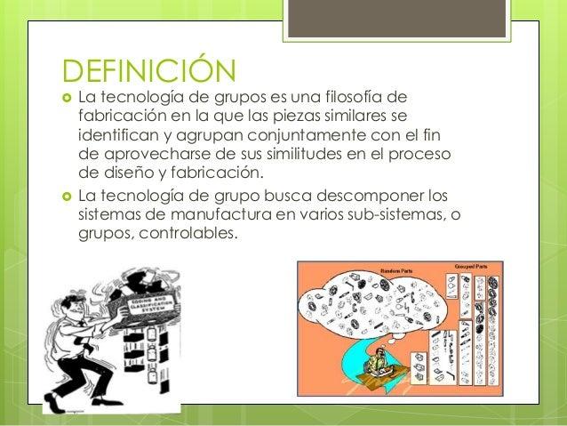 DEFINICIÓN La tecnología de grupos es una filosofía defabricación en la que las piezas similares seidentifican y agrupan ...