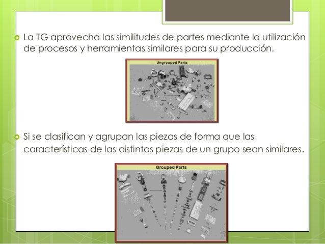  La TG aprovecha las similitudes de partes mediante la utilizaciónde procesos y herramientas similares para su producción...