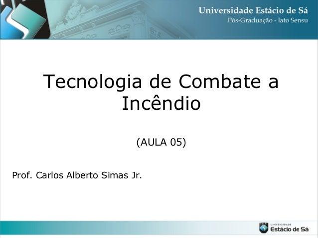 Tecnologia de Combate a Incêndio (AULA 05) Prof. Carlos Alberto Simas Jr.