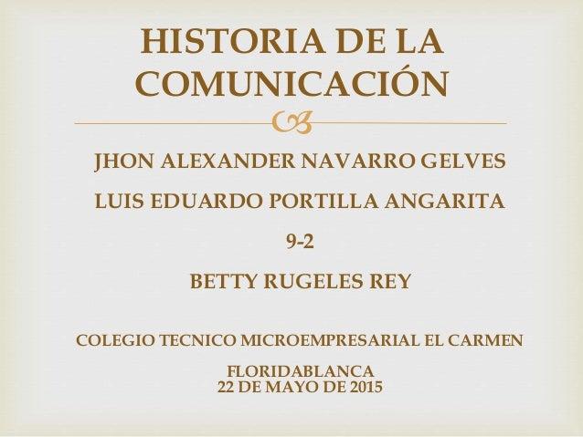  HISTORIA DE LA COMUNICACIÓN JHON ALEXANDER NAVARRO GELVES LUIS EDUARDO PORTILLA ANGARITA 9-2 BETTY RUGELES REY COLEGIO T...