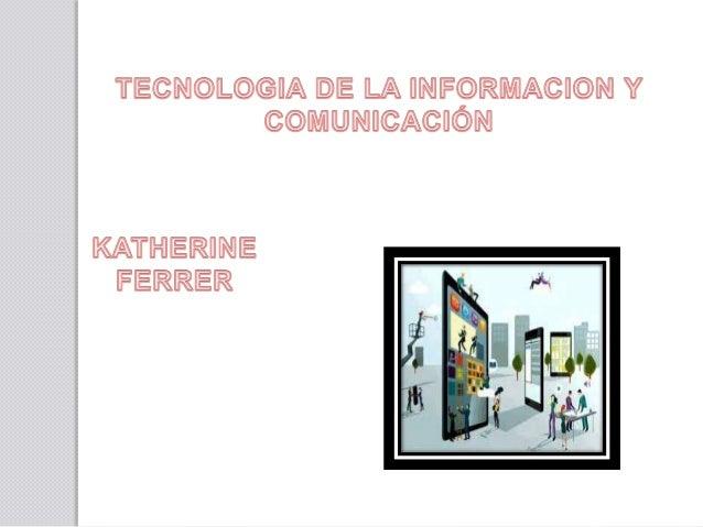 TECNOLOGIA DE LA INFORMACION Y COMUNICACION TECNOLOGIA Aplicación de los conocimientos científicos para facilitar la reali...