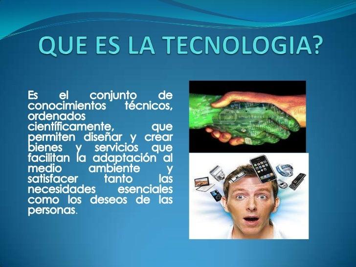 QUE ES LA TECNOLOGIA?<br />Es el conjunto de conocimientos técnicos, ordenados científicamente, que permiten diseñar y cre...